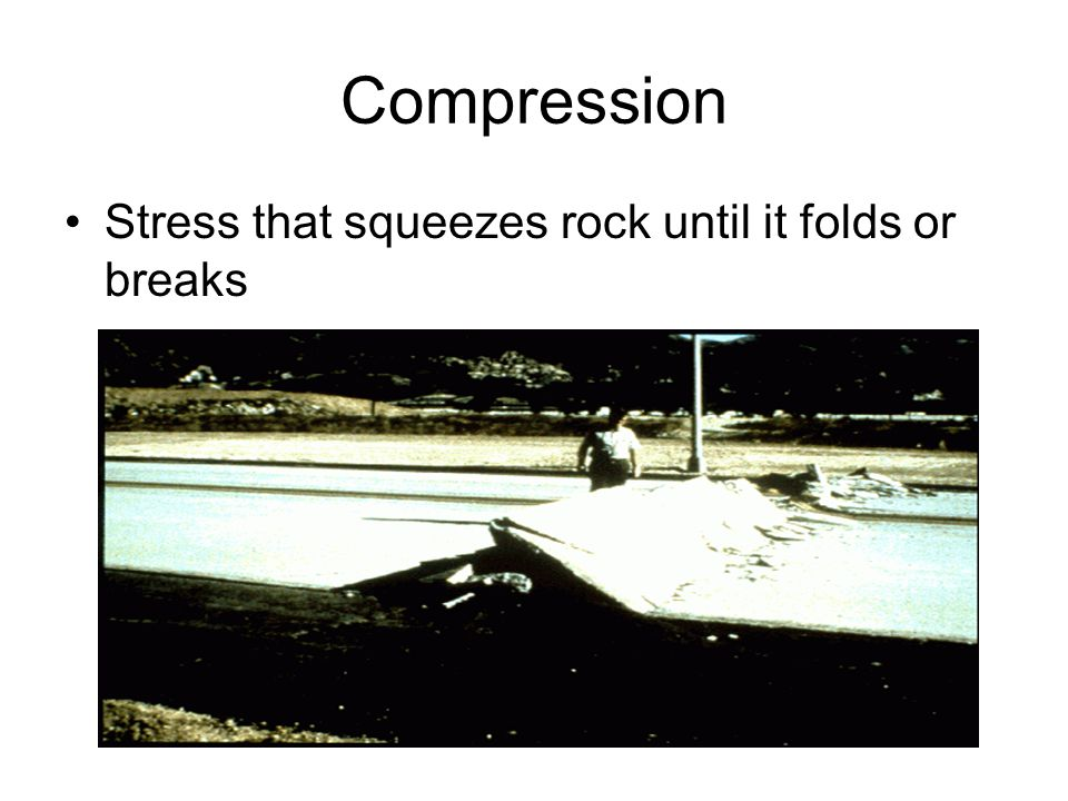 Compression Stress that squeezes rock until it folds or breaks