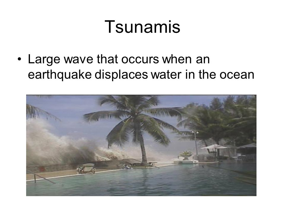 Tsunamis Large wave that occurs when an earthquake displaces water in the ocean