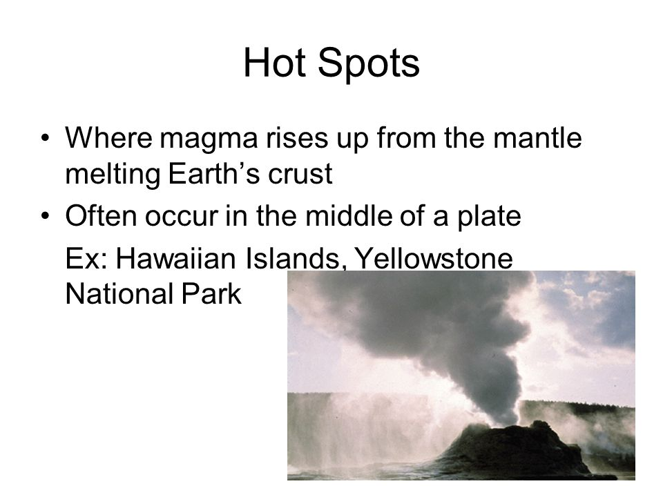 Hot Spots Where magma rises up from the mantle melting Earth's crust