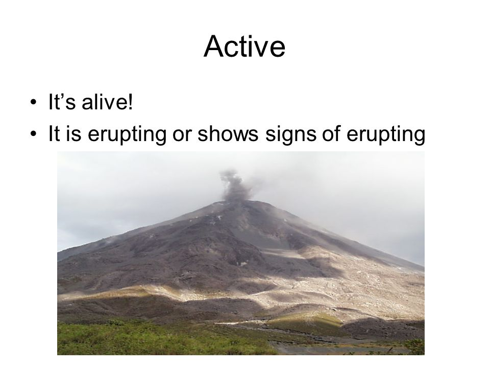 Active It's alive! It is erupting or shows signs of erupting
