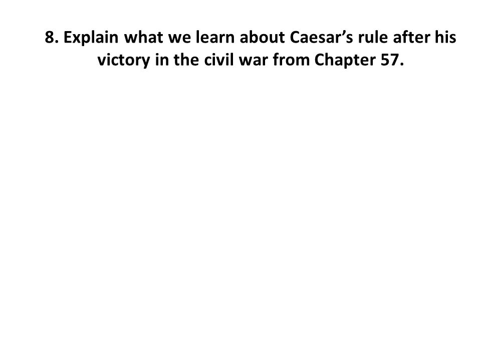 8. Explain what we learn about Caesar's rule after his victory in the civil war from Chapter 57.