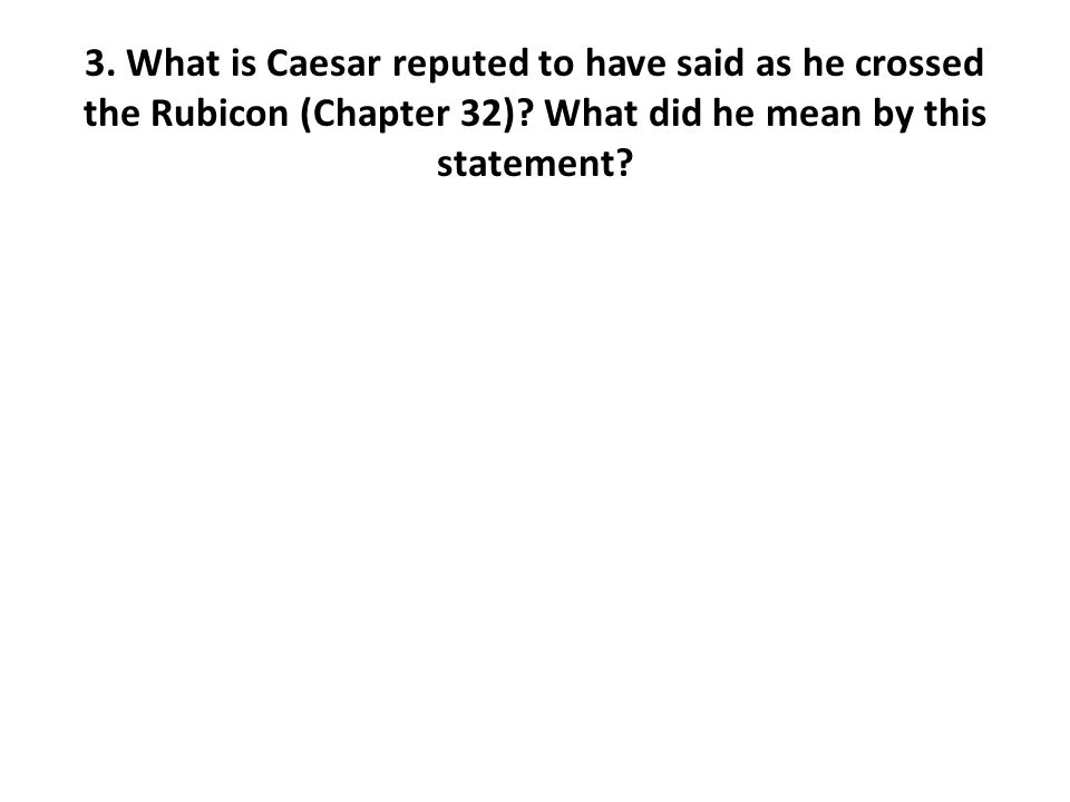 3. What is Caesar reputed to have said as he crossed the Rubicon (Chapter 32).