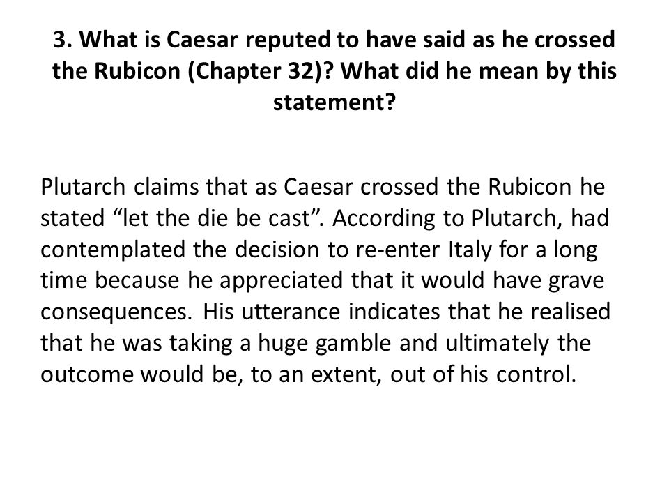 3. What is Caesar reputed to have said as he crossed the Rubicon (Chapter 32) What did he mean by this statement