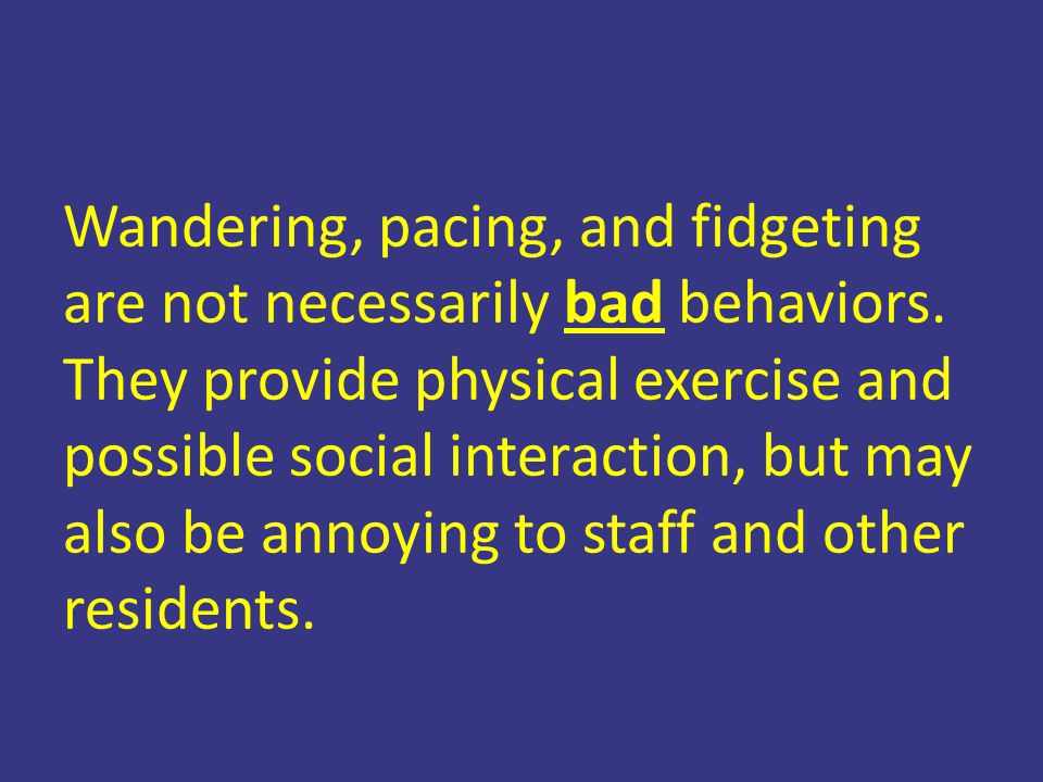 Wandering, pacing, and fidgeting are not necessarily bad behaviors