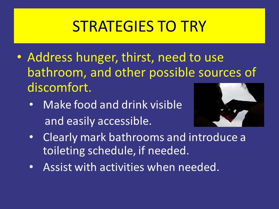 STRATEGIES TO TRY Address hunger, thirst, need to use bathroom, and other possible sources of discomfort.
