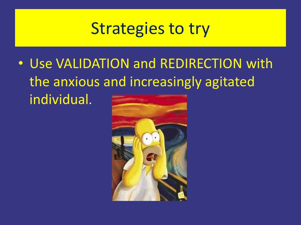Strategies to try Use VALIDATION and REDIRECTION with the anxious and increasingly agitated individual.