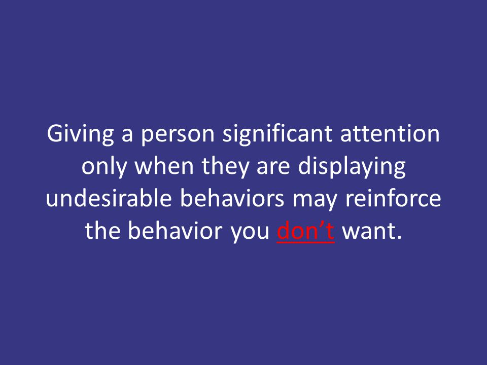 Giving a person significant attention only when they are displaying undesirable behaviors may reinforce the behavior you don't want.