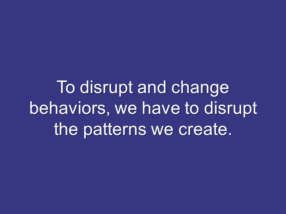 To disrupt and change behaviors, we have to disrupt the patterns we create.