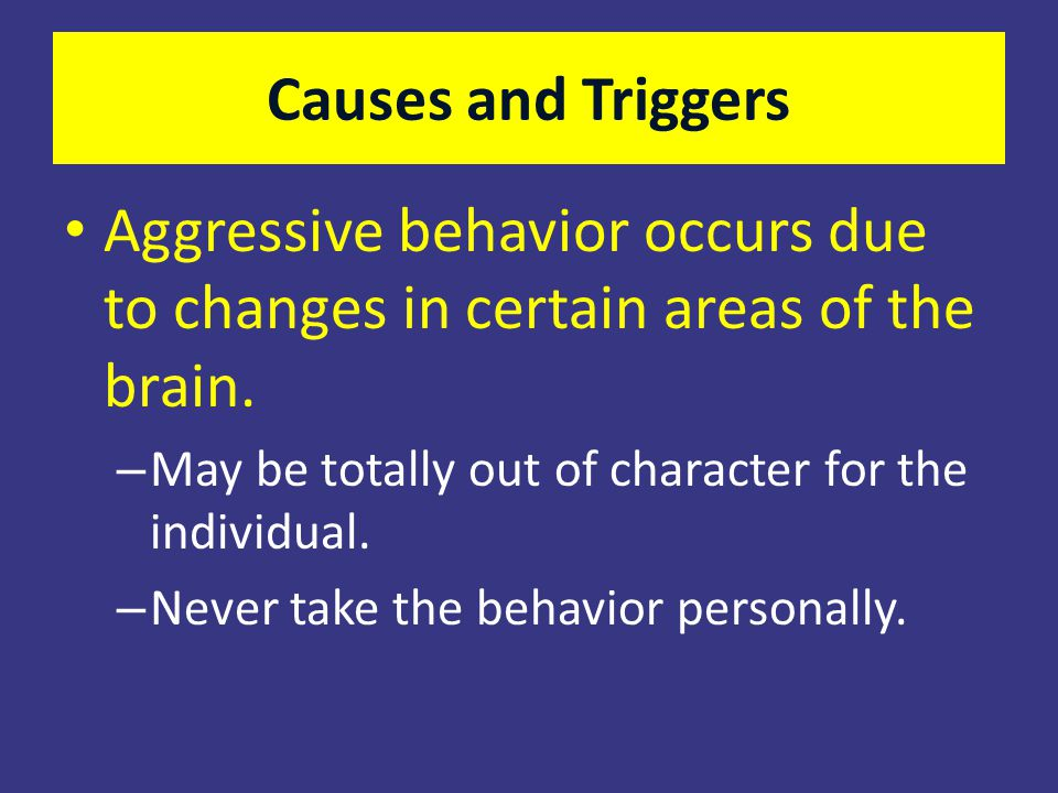 Causes and Triggers Aggressive behavior occurs due to changes in certain areas of the brain. May be totally out of character for the individual.