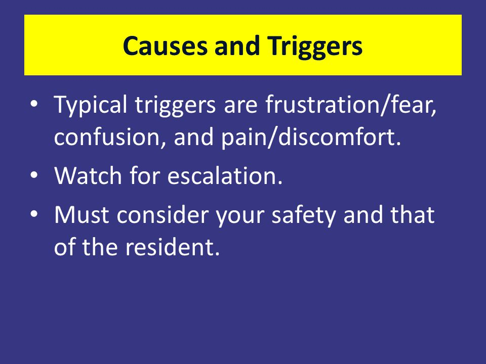 Causes and Triggers Typical triggers are frustration/fear, confusion, and pain/discomfort. Watch for escalation.