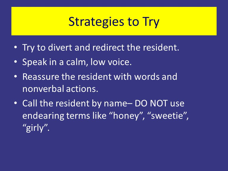 Try to divert and redirect the resident. Speak in a calm, low voice.