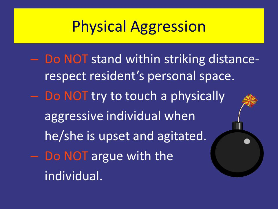Physical Aggression Do NOT stand within striking distance- respect resident's personal space. Do NOT try to touch a physically.