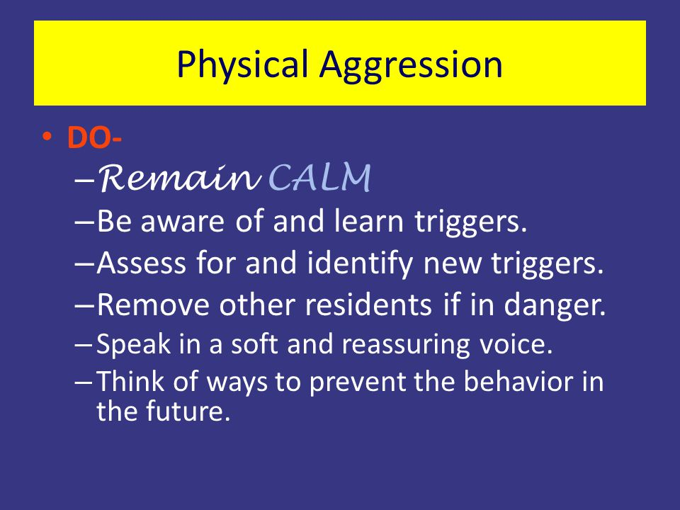 Physical Aggression DO- Remain CALM Be aware of and learn triggers.