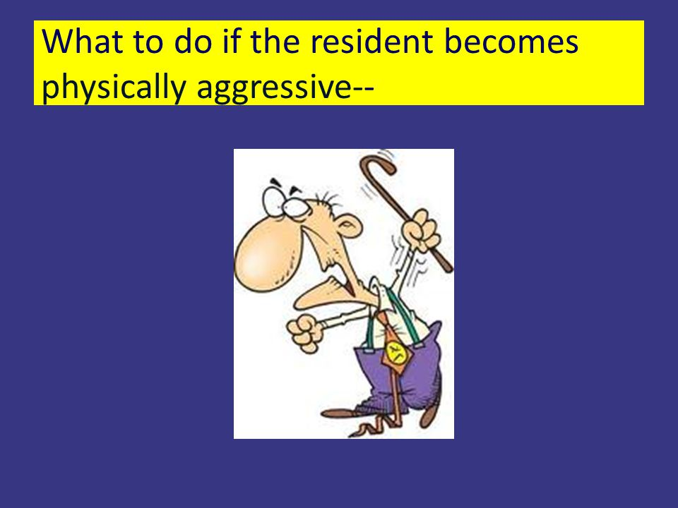 What to do if the resident becomes physically aggressive--