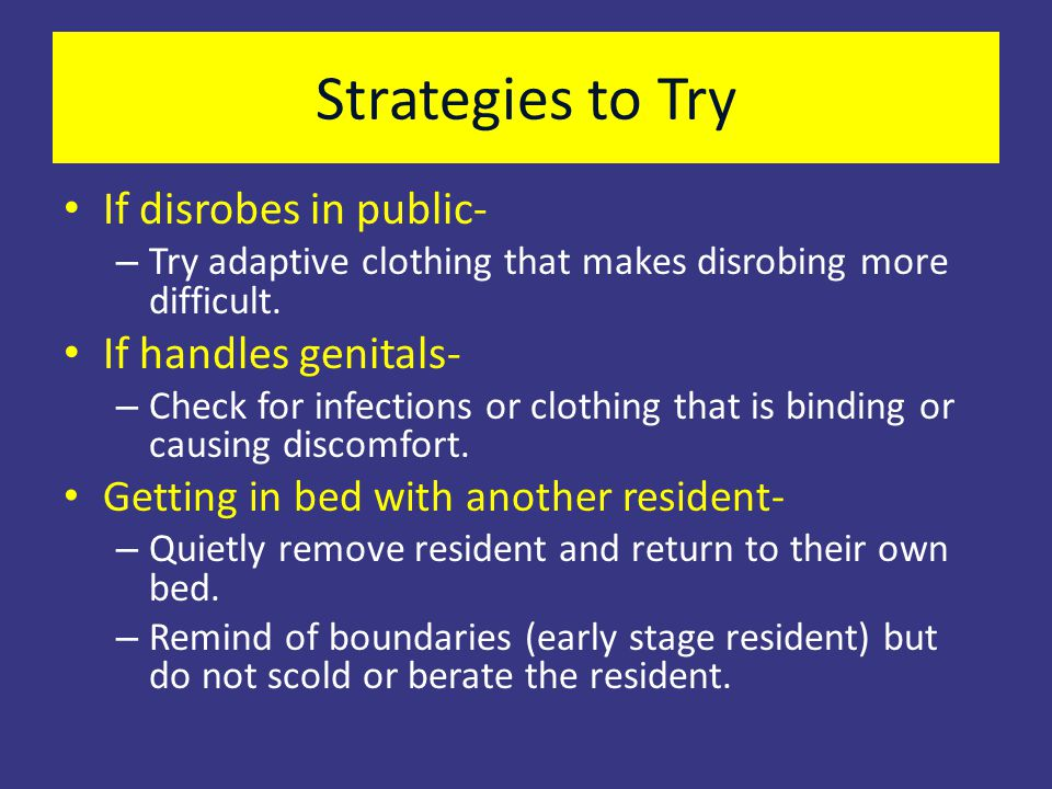 Strategies to Try If disrobes in public- If handles genitals-