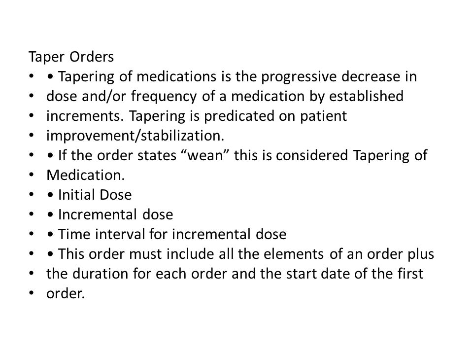 Taper Orders • Tapering of medications is the progressive decrease in. dose and/or frequency of a medication by established.