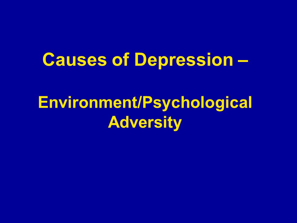 Causes of Depression – Environment/Psychological Adversity