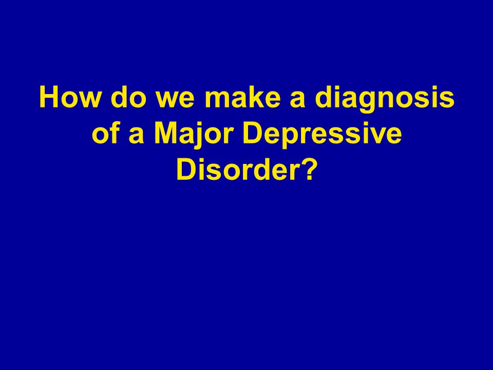 How do we make a diagnosis of a Major Depressive Disorder