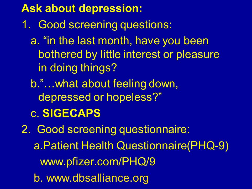 Ask about depression: Good screening questions: a. in the last month, have you been bothered by little interest or pleasure in doing things