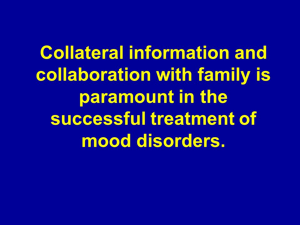 Collateral information and collaboration with family is paramount in the successful treatment of mood disorders.