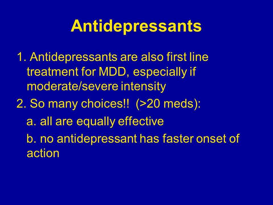 Antidepressants 1. Antidepressants are also first line treatment for MDD, especially if moderate/severe intensity.