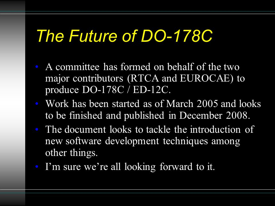 The Future of DO-178C A committee has formed on behalf of the two major contributors (RTCA and EUROCAE) to produce DO-178C / ED-12C.