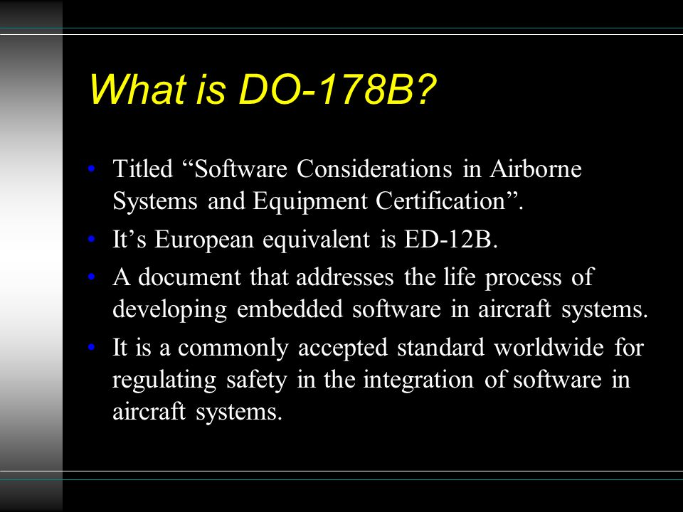 What is DO-178B Titled Software Considerations in Airborne Systems and Equipment Certification . It's European equivalent is ED-12B.