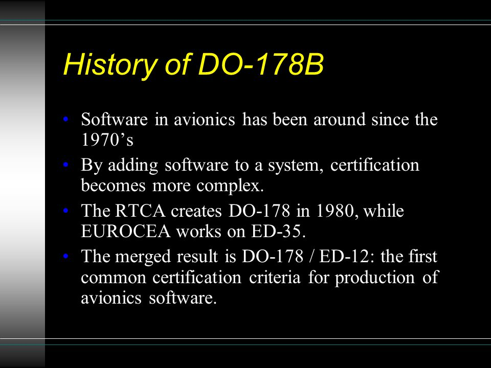 History of DO-178B Software in avionics has been around since the 1970's. By adding software to a system, certification becomes more complex.