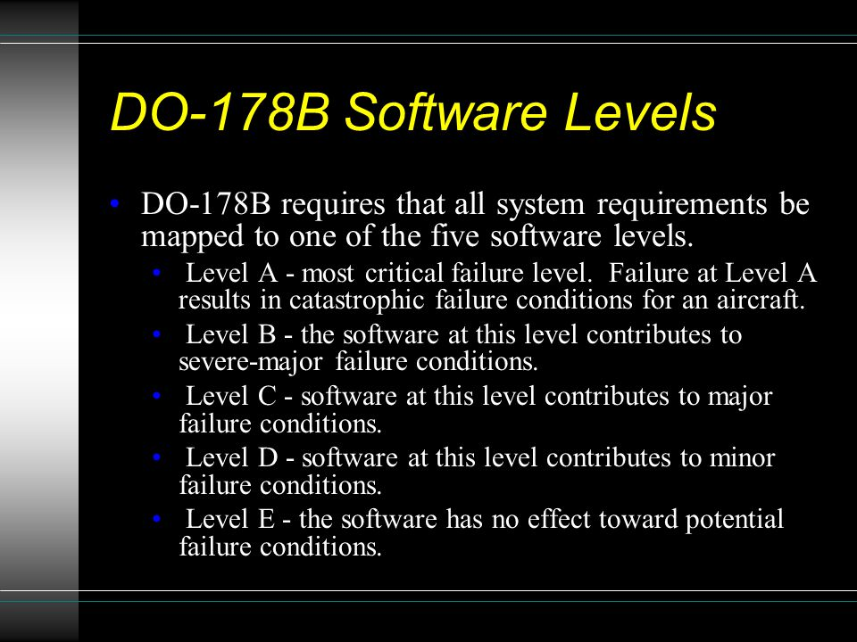 DO-178B Software Levels DO-178B requires that all system requirements be mapped to one of the five software levels.