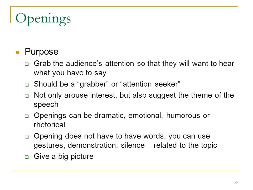 Openings Purpose. Grab the audience's attention so that they will want to hear what you have to say.