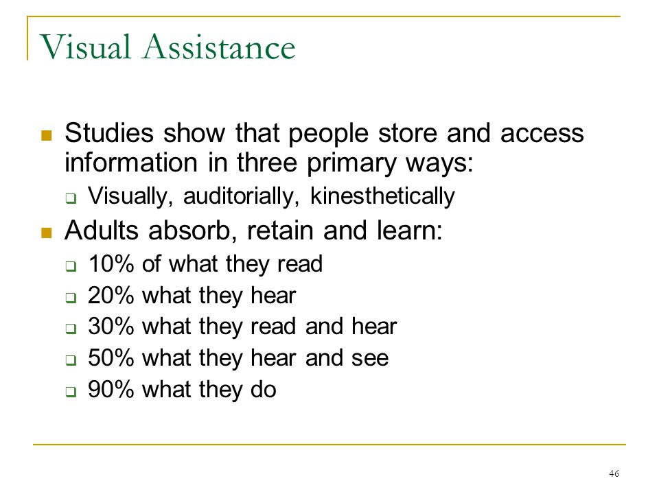 Visual Assistance Studies show that people store and access information in three primary ways: Visually, auditorially, kinesthetically.