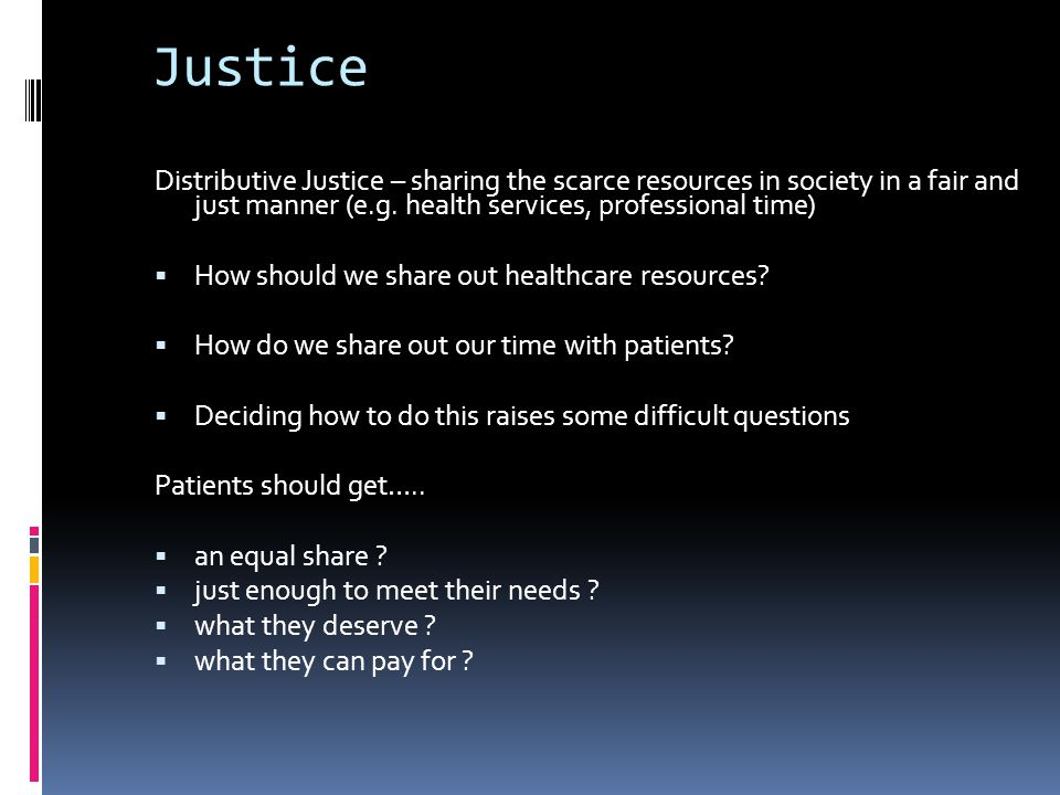Justice Distributive Justice – sharing the scarce resources in society in a fair and just manner (e.g. health services, professional time)
