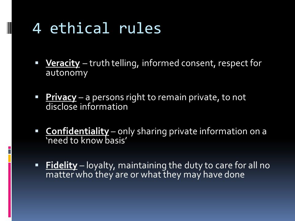 4 ethical rules Veracity – truth telling, informed consent, respect for autonomy.