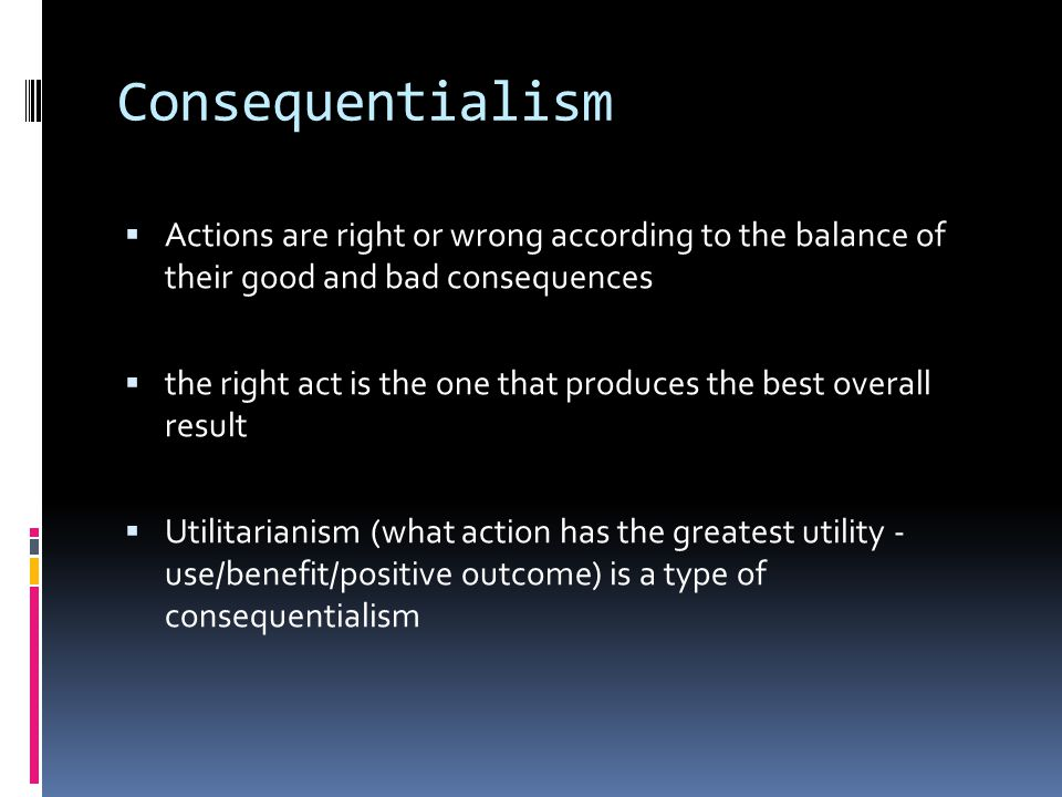 Consequentialism Actions are right or wrong according to the balance of their good and bad consequences.