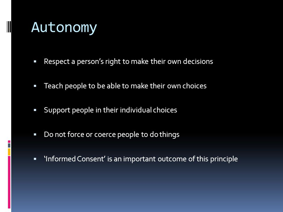 Autonomy Respect a person's right to make their own decisions