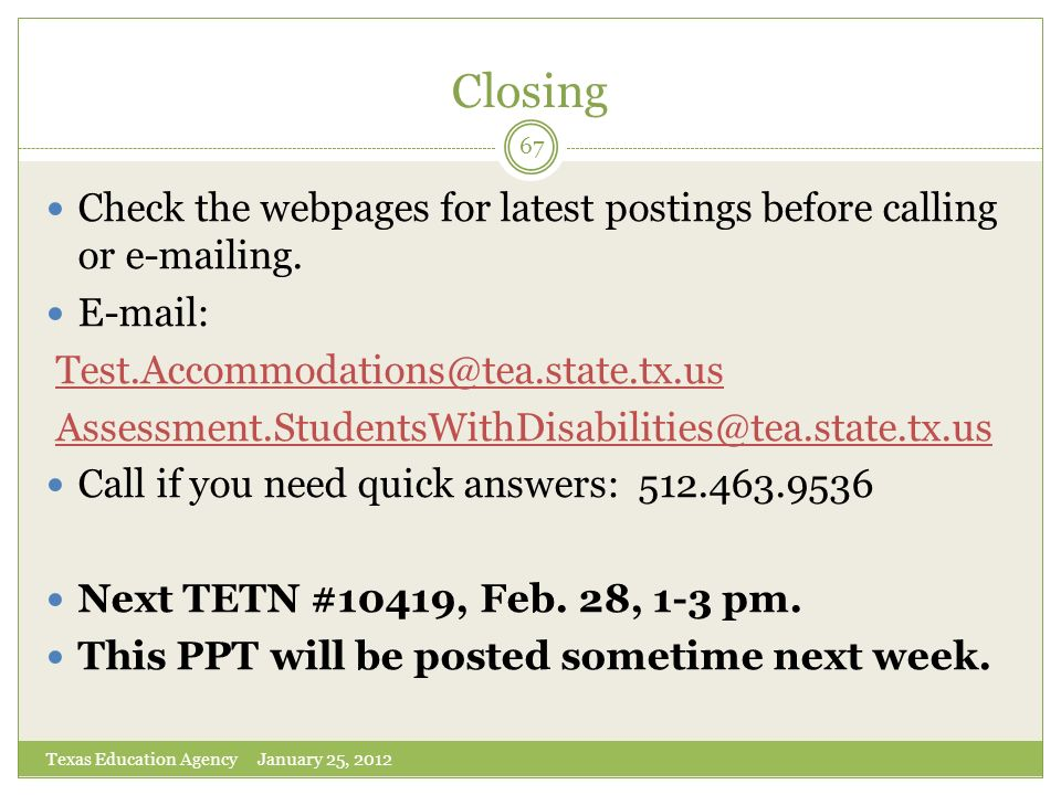 Closing Check the webpages for latest postings before calling or e-mailing. E-mail: Test.Accommodations@tea.state.tx.us.