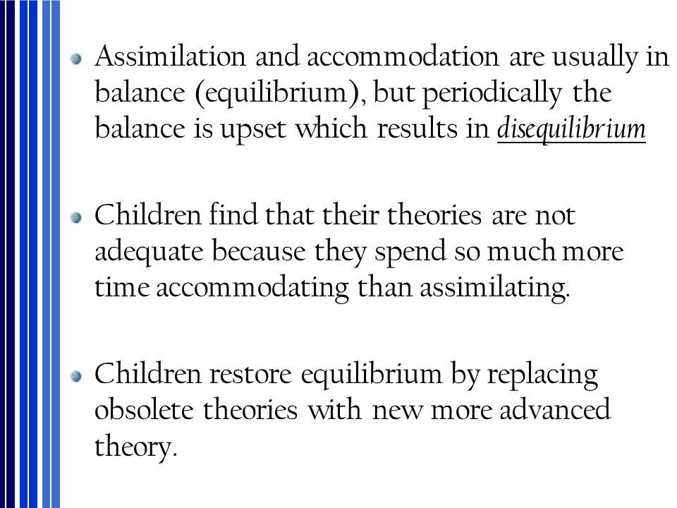 Assimilation and accommodation are usually in balance (equilibrium), but periodically the balance is upset which results in disequilibrium