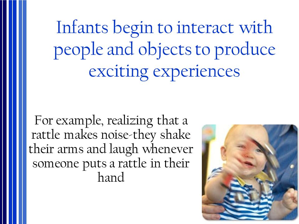 Infants begin to interact with people and objects to produce exciting experiences
