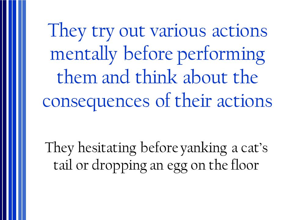 They try out various actions mentally before performing them and think about the consequences of their actions