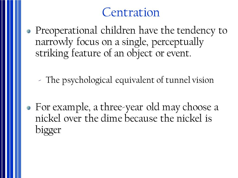 Centration Preoperational children have the tendency to narrowly focus on a single, perceptually striking feature of an object or event.