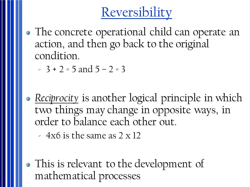 Reversibility The concrete operational child can operate an action, and then go back to the original condition.