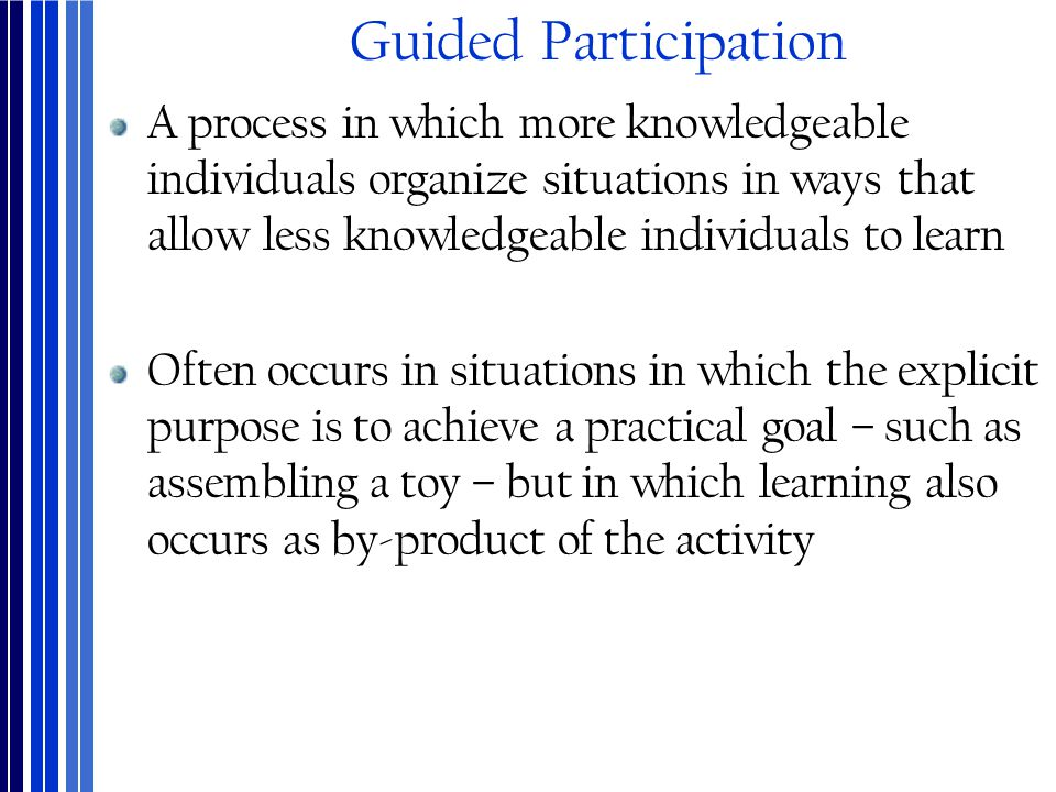 Guided Participation A process in which more knowledgeable individuals organize situations in ways that allow less knowledgeable individuals to learn.