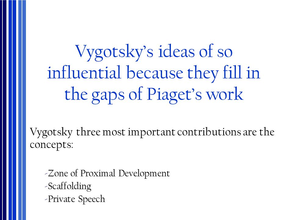 Vygotsky's ideas of so influential because they fill in the gaps of Piaget's work