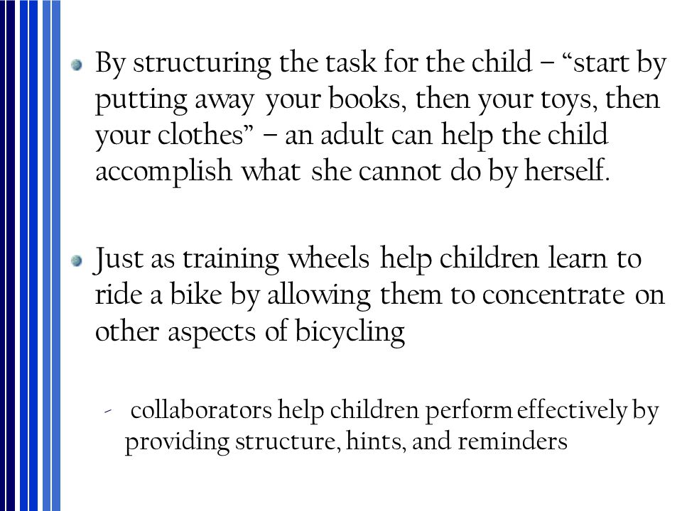 By structuring the task for the child – start by putting away your books, then your toys, then your clothes – an adult can help the child accomplish what she cannot do by herself.