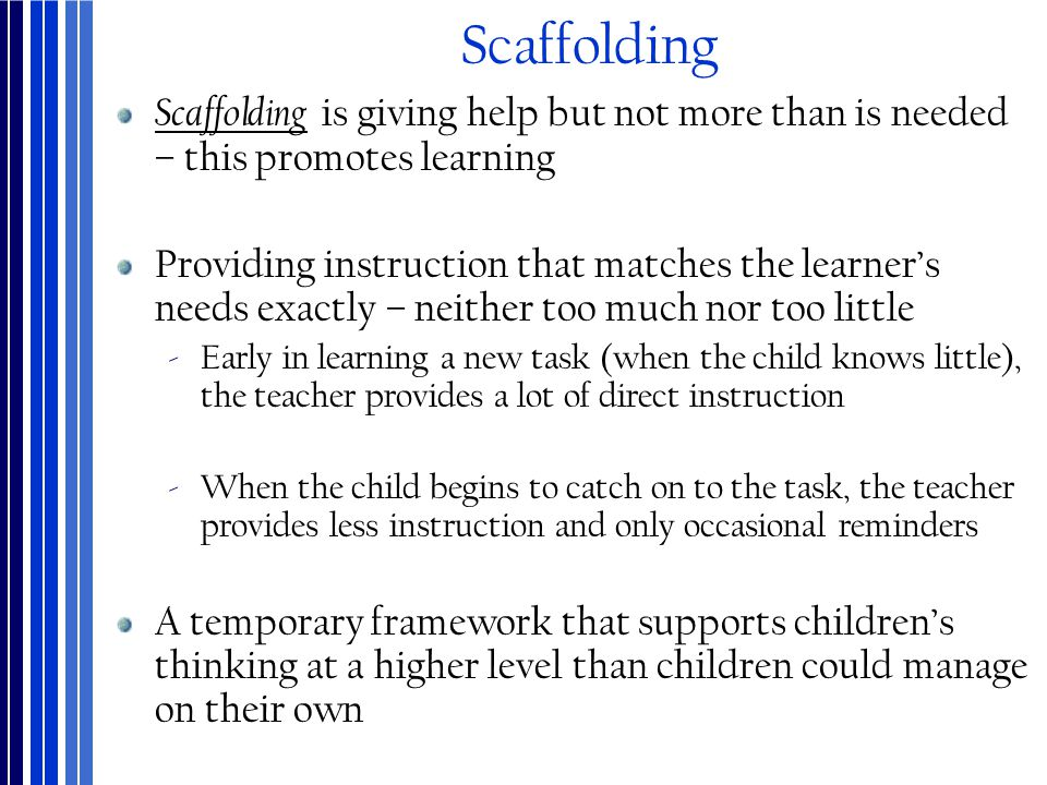 Scaffolding Scaffolding is giving help but not more than is needed – this promotes learning.