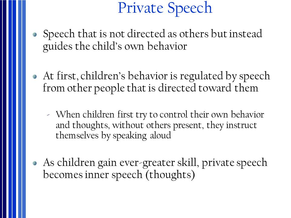 Private Speech Speech that is not directed as others but instead guides the child's own behavior.