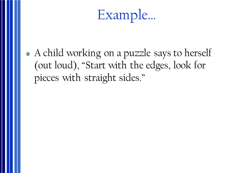Example… A child working on a puzzle says to herself (out loud), Start with the edges, look for pieces with straight sides.