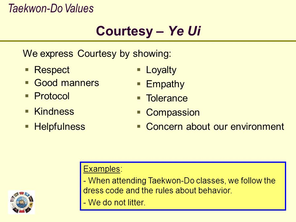 Courtesy – Ye Ui Taekwon-Do Values We express Courtesy by showing: