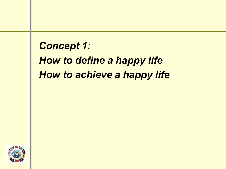 Concept 1: How to define a happy life How to achieve a happy life