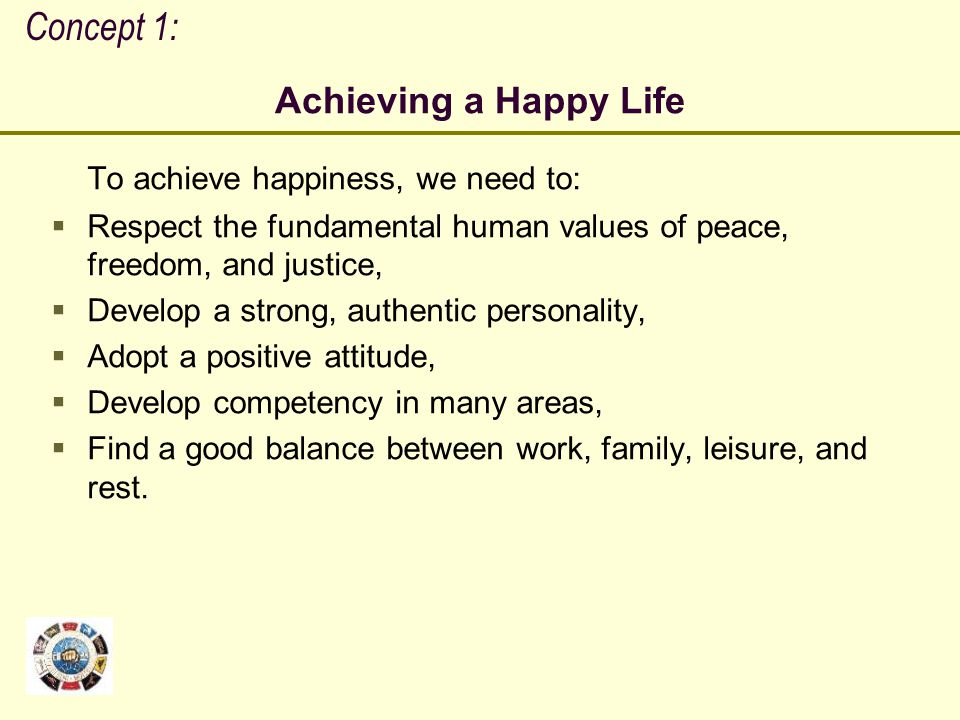 Concept 1: Achieving a Happy Life To achieve happiness, we need to: